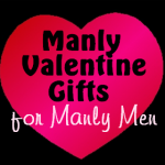 Manly Valentine's Gifts for Manly Men!